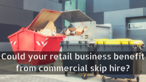 Could your retail business benefit from commercial skip hire