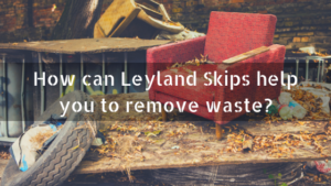 How can Leyland Skips help you to remove waste_