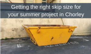 Getting the right skip size for your summer project in Chorley